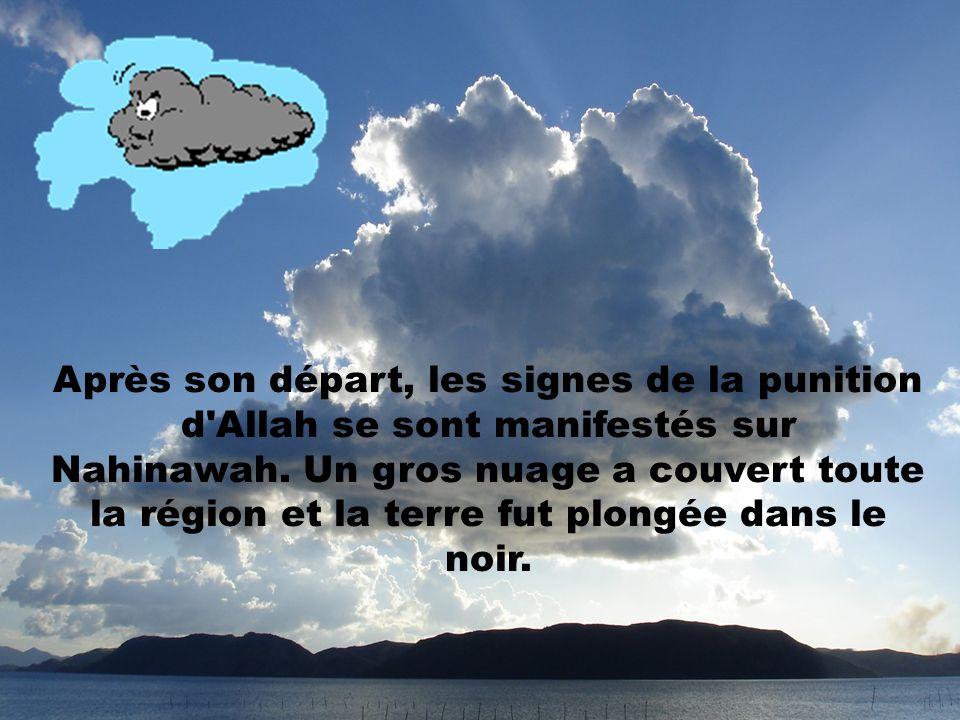 Après son départ, les signes de la punition d Allah se sont manifestés sur Nahinawah. Un gros nuage a couvert toute la région et la terre fut plongée dans le noir.