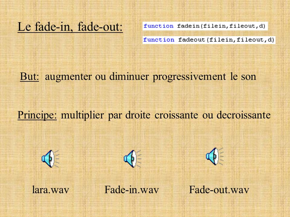Le fade-in, fade-out: But: augmenter ou diminuer progressivement le son. Principe: multiplier par droite croissante ou decroissante.