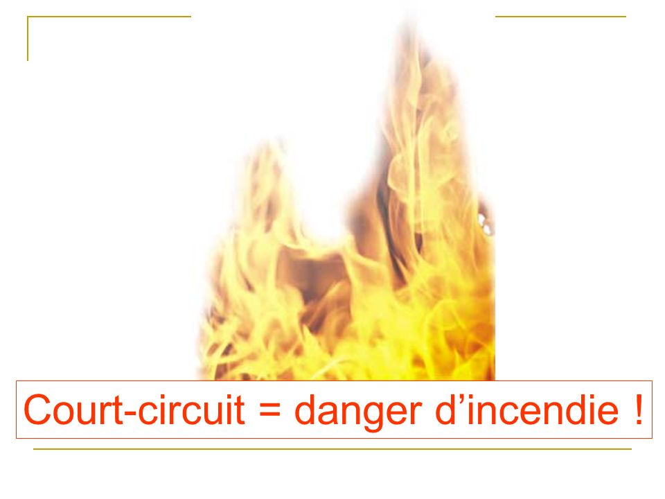 Court-circuit = danger d'incendie !