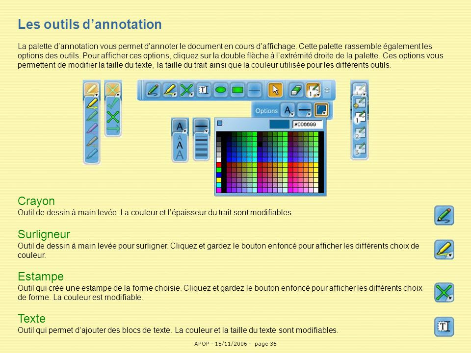 Les outils d'annotation La palette d'annotation vous permet d'annoter le document en cours d'affichage. Cette palette rassemble également les options des outils. Pour afficher ces options, cliquez sur la double flèche à l'extrémité droite de la palette. Ces options vous permettent de modifier la taille du texte, la taille du trait ainsi que la couleur utilisée pour les différents outils.