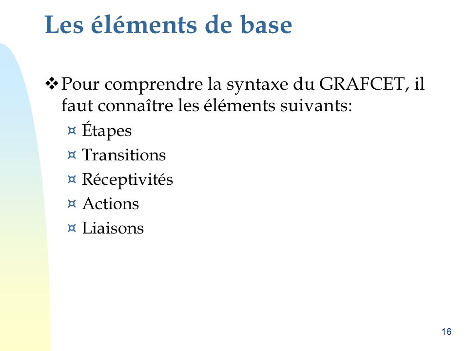 Les éléments de base Pour comprendre la syntaxe du GRAFCET, il faut connaître les éléments suivants: