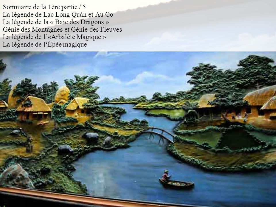 Sommaire de la 1ère partie / 5 La légende de Lac Long Quân et Au Co La légende de la « Baie des Dragons » Génie des Montagnes et Génie des Fleuves La légende de l'«Arbalète Magique » La légende de l'Épée magique