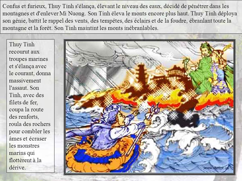 Confus et furieux, Thuy Tinh s élança, élevant le niveau des eaux, décidé de pénétrer dans les montagnes et d enlever Mi Nuong. Son Tinh éleva le monts encore plus haut. Thuy Tinh déploya son génie, battit le rappel des vents, des tempêtes, des éclairs et de la foudre, ébranlant toute la montagne et la forêt. Son Tinh maintint les monts inébranlables.