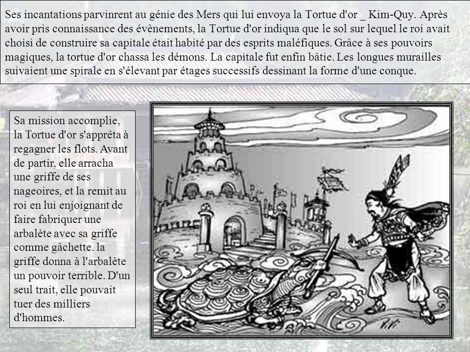Ses incantations parvinrent au génie des Mers qui lui envoya la Tortue d or _ Kim-Quy. Après avoir pris connaissance des évènements, la Tortue d or indiqua que le sol sur lequel le roi avait choisi de construire sa capitale était habité par des esprits maléfiques. Grâce à ses pouvoirs magiques, la tortue d or chassa les démons. La capitale fut enfin bâtie. Les longues murailles suivaient une spirale en s élevant par étages successifs dessinant la forme d une conque.