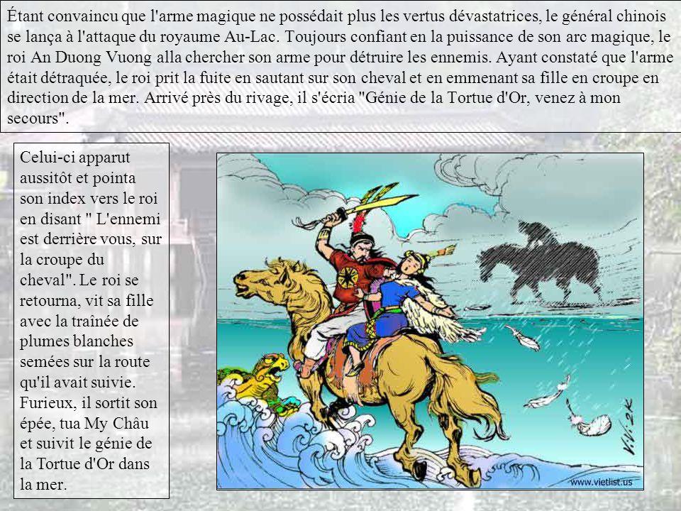 Étant convaincu que l arme magique ne possédait plus les vertus dévastatrices, le général chinois se lança à l attaque du royaume Au-Lac. Toujours confiant en la puissance de son arc magique, le roi An Duong Vuong alla chercher son arme pour détruire les ennemis. Ayant constaté que l arme était détraquée, le roi prit la fuite en sautant sur son cheval et en emmenant sa fille en croupe en direction de la mer. Arrivé près du rivage, il s écria Génie de la Tortue d Or, venez à mon secours .