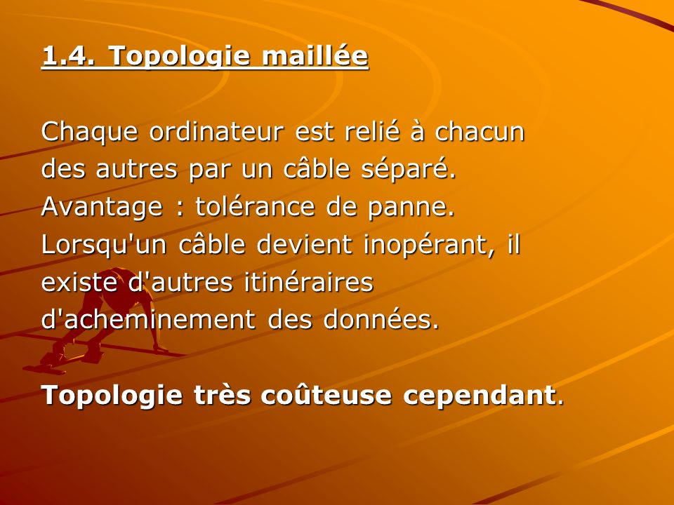1.4. Topologie maillée Chaque ordinateur est relié à chacun. des autres par un câble séparé. Avantage : tolérance de panne.