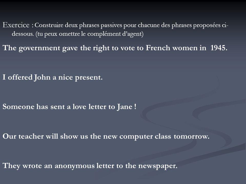 Exercice : Construire deux phrases passives pour chacune des phrases proposées ci-dessous. (tu peux omettre le complément d'agent)