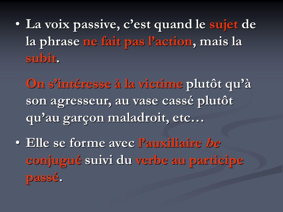 La voix passive, c'est quand le sujet de la phrase ne fait pas l'action, mais la subit.