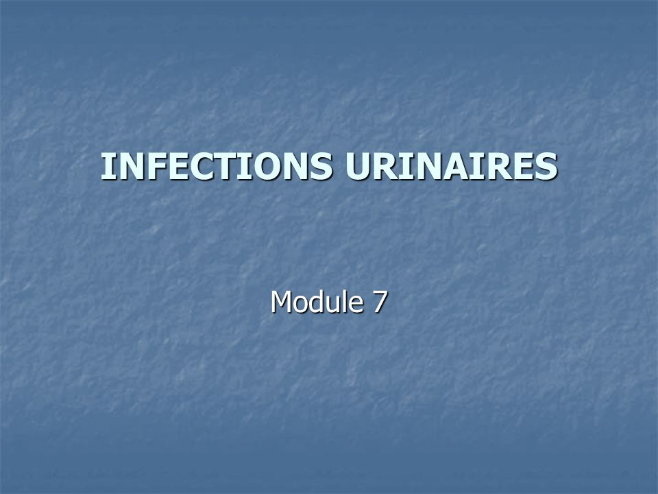 INFECTIONS URINAIRES Module 7