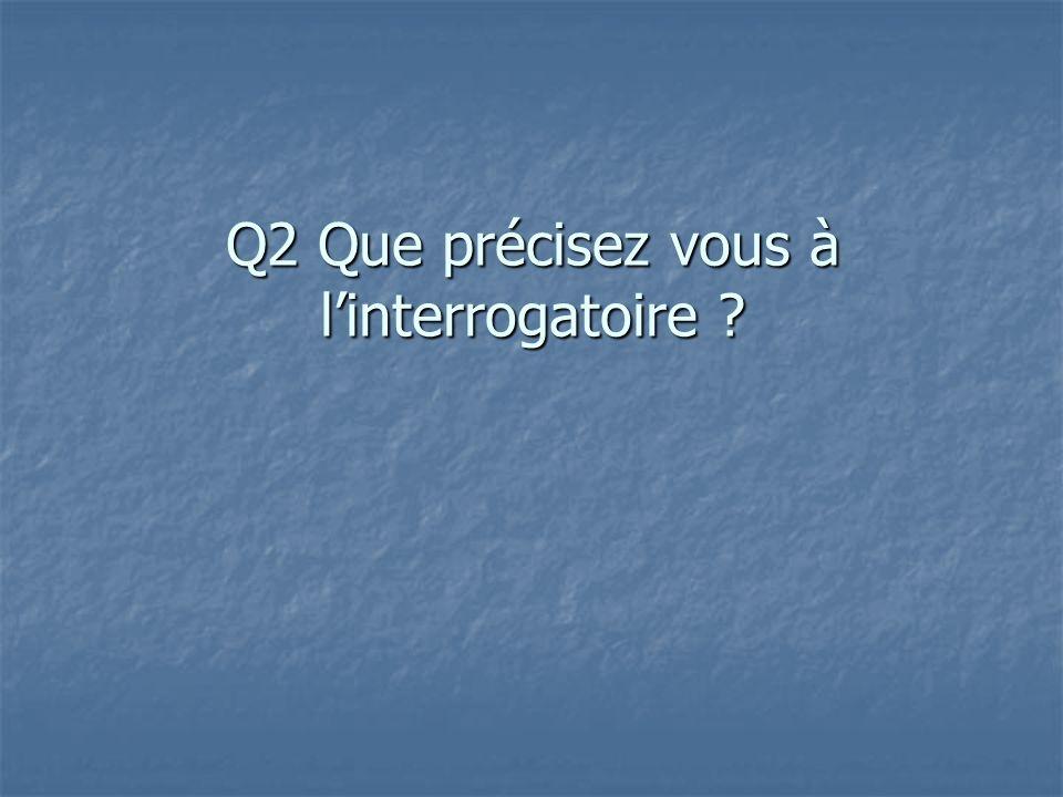Q2 Que précisez vous à l'interrogatoire