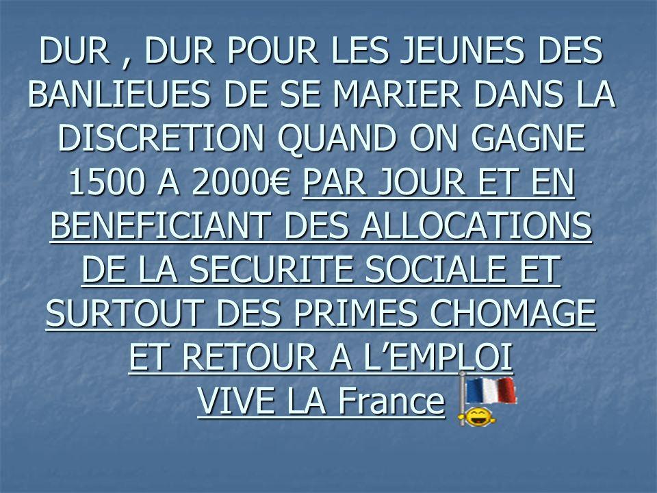 DUR , DUR POUR LES JEUNES DES BANLIEUES DE SE MARIER DANS LA DISCRETION QUAND ON GAGNE 1500 A 2000€ PAR JOUR ET EN BENEFICIANT DES ALLOCATIONS DE LA SECURITE SOCIALE ET SURTOUT DES PRIMES CHOMAGE ET RETOUR A L'EMPLOI VIVE LA France