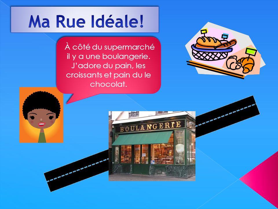 Ma Rue Idéale. À côté du supermarché il y a une boulangerie.