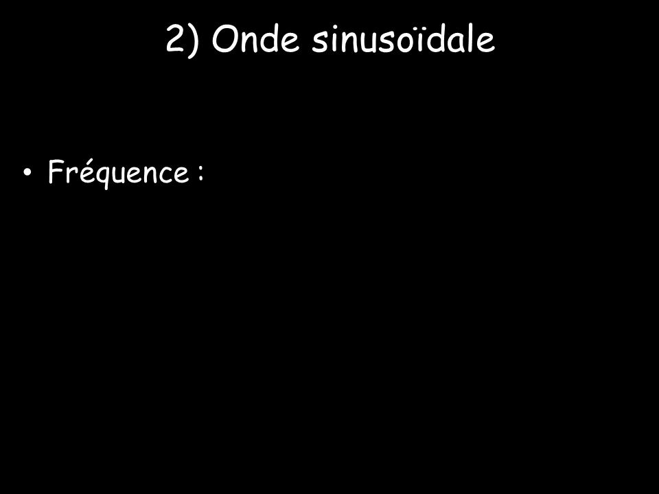 2) Onde sinusoïdale Fréquence :