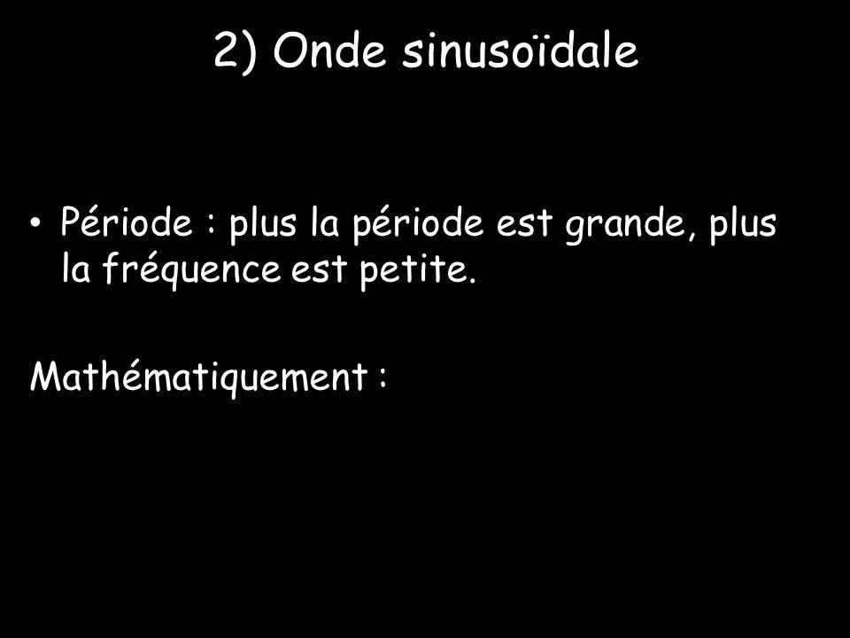 2) Onde sinusoïdale Période : plus la période est grande, plus la fréquence est petite.