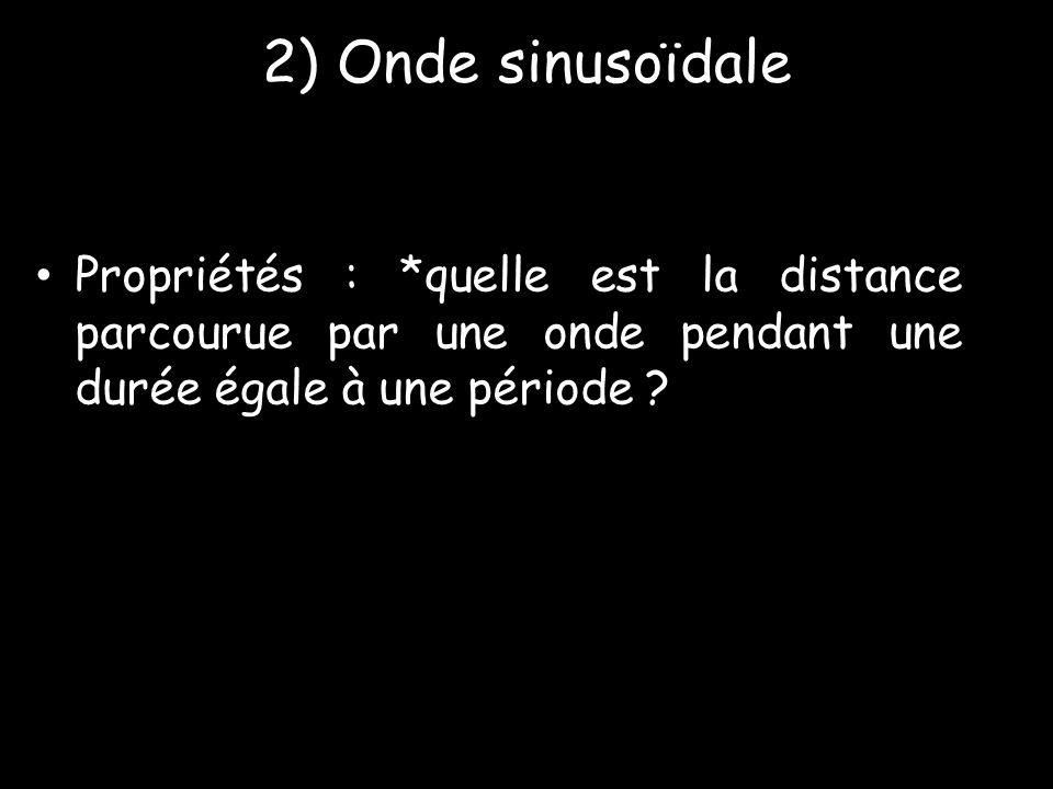 2) Onde sinusoïdale Propriétés : *quelle est la distance parcourue par une onde pendant une durée égale à une période