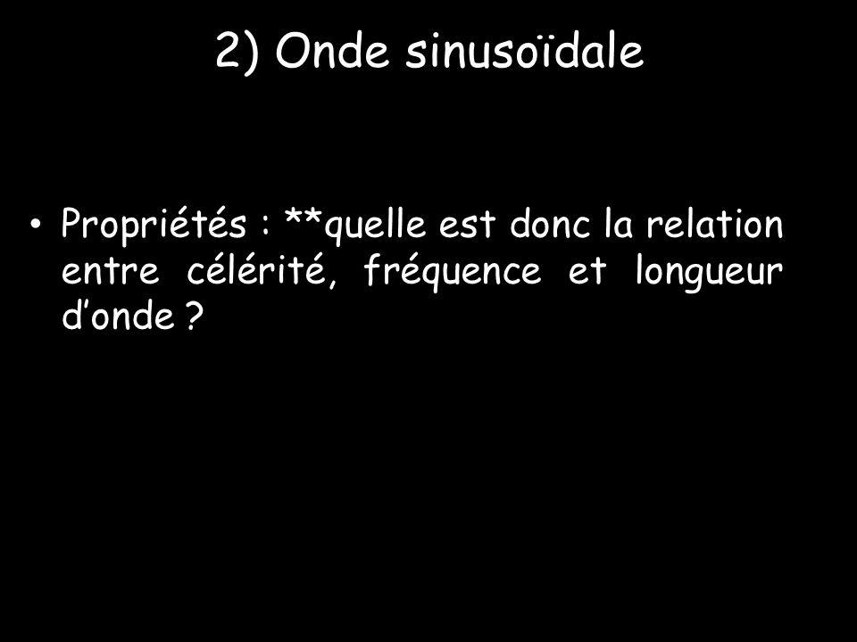 2) Onde sinusoïdale Propriétés : **quelle est donc la relation entre célérité, fréquence et longueur d'onde