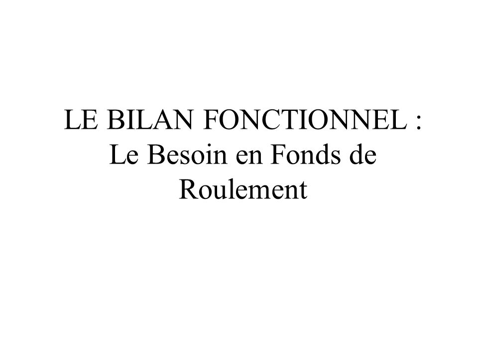 LE BILAN FONCTIONNEL : Le Besoin en Fonds de Roulement