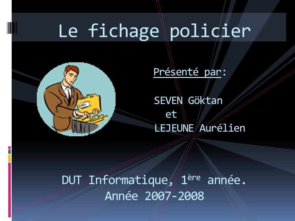 Le fichage policier Présenté par: SEVEN Göktan et LEJEUNE Aurélien DUT Informatique, 1ère année.