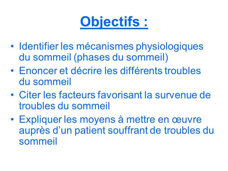 Objectifs : Identifier les mécanismes physiologiques du sommeil (phases du sommeil) Enoncer et décrire les différents troubles du sommeil.