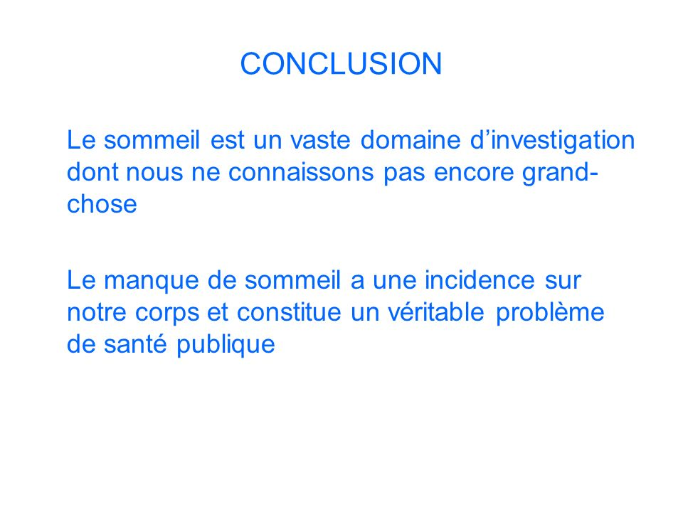 CONCLUSION Le sommeil est un vaste domaine d'investigation dont nous ne connaissons pas encore grand-chose.