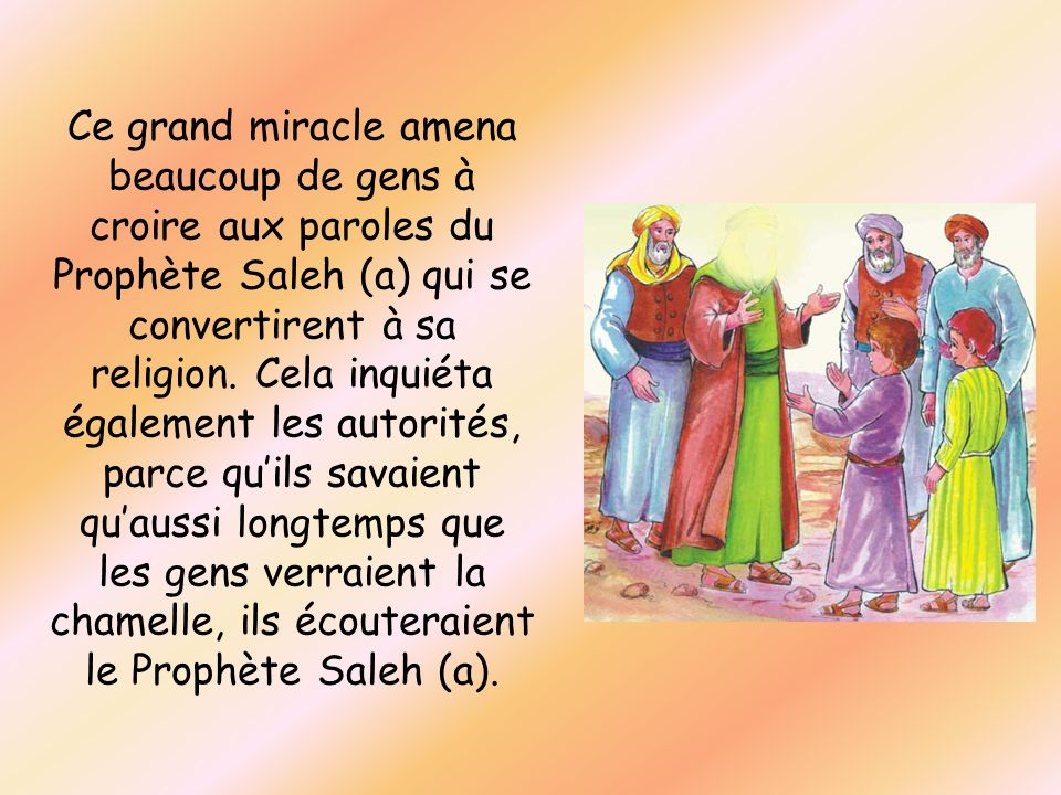 Ce grand miracle amena beaucoup de gens à croire aux paroles du Prophète Saleh (a) qui se convertirent à sa religion.