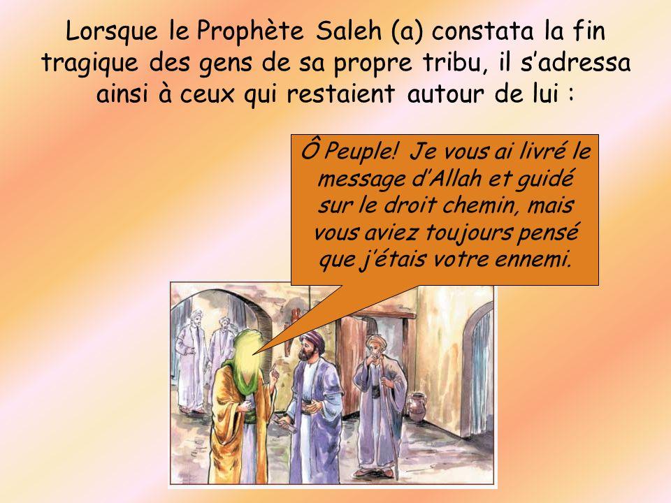 Lorsque le Prophète Saleh (a) constata la fin tragique des gens de sa propre tribu, il s'adressa ainsi à ceux qui restaient autour de lui :