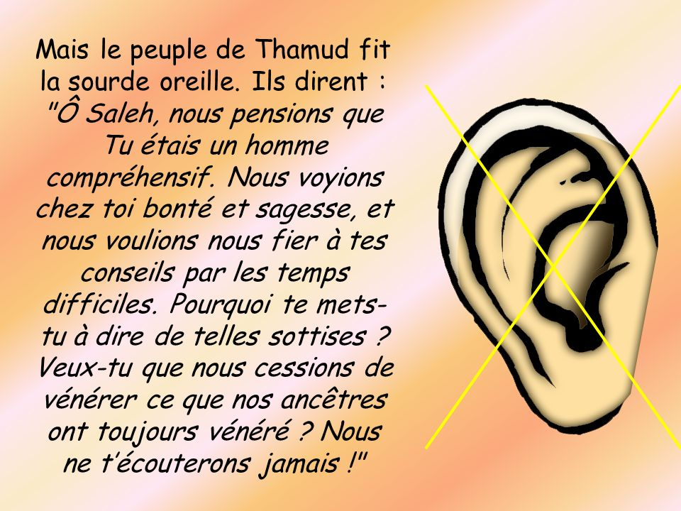Mais le peuple de Thamud fit la sourde oreille. Ils dirent :
