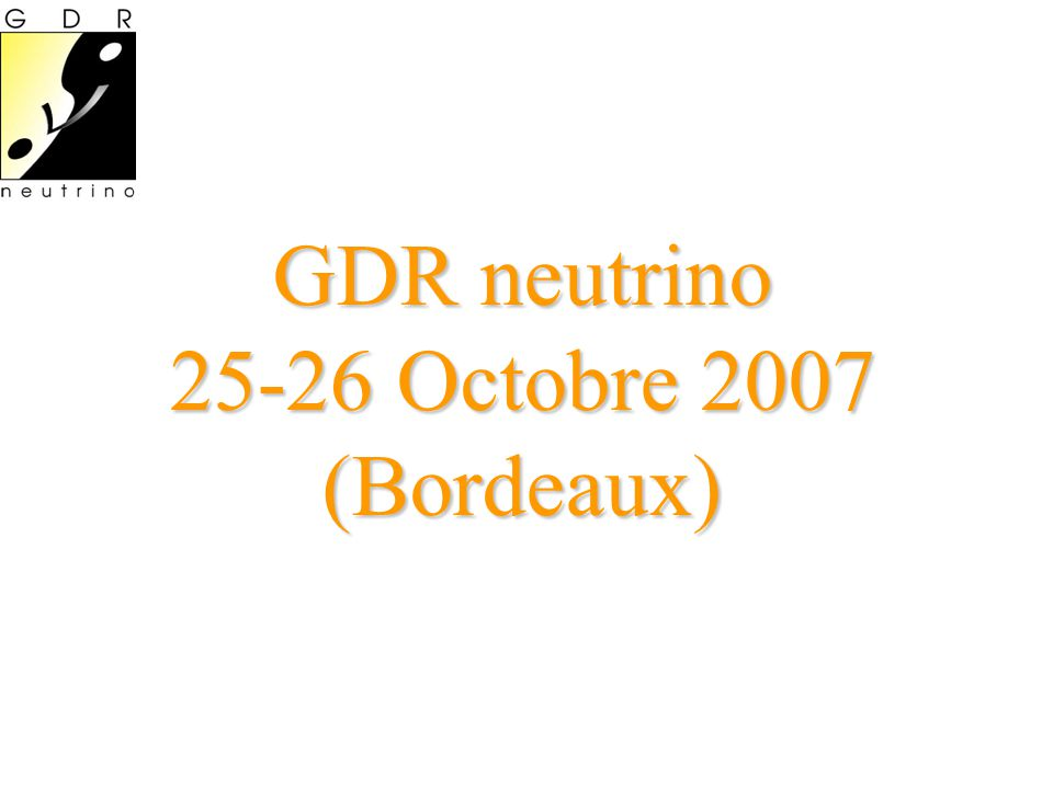 GDR neutrino 25-26 Octobre 2007 (Bordeaux)