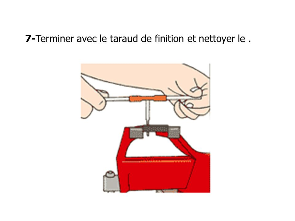 7-Terminer avec le taraud de finition et nettoyer le .