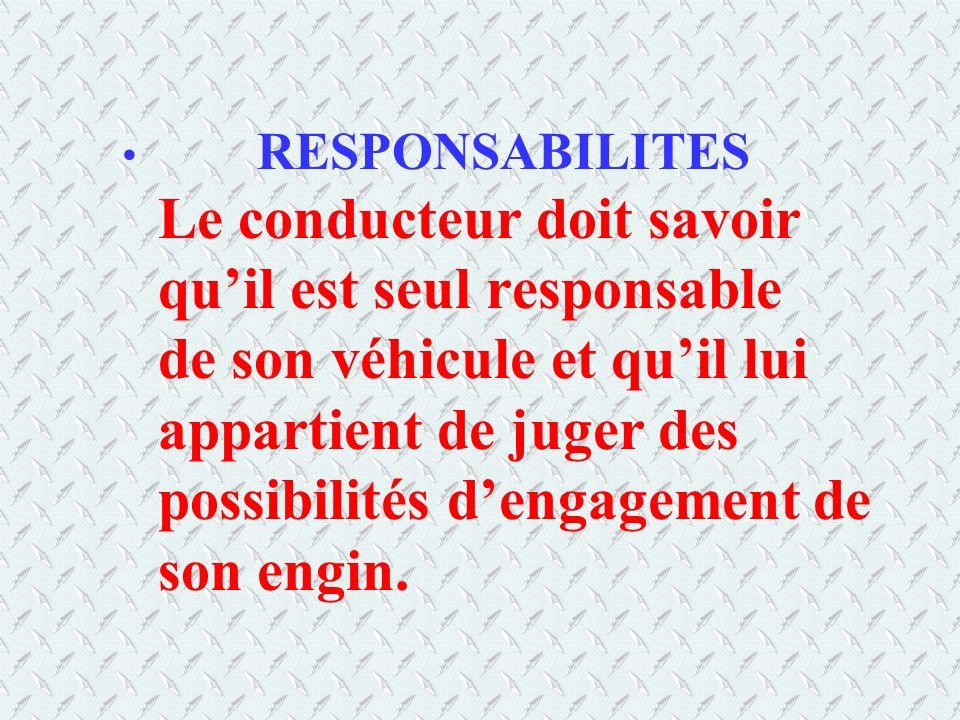 RESPONSABILITES Le conducteur doit savoir qu'il est seul responsable de son véhicule et qu'il lui appartient de juger des possibilités d'engagement de son engin.