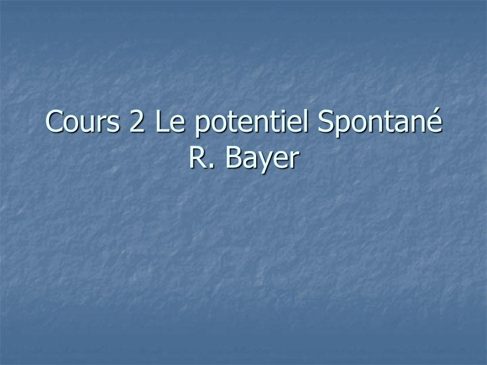 Cours 2 Le potentiel Spontané R. Bayer