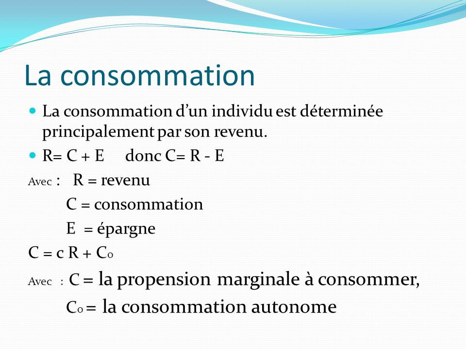 La consommation La consommation d'un individu est déterminée principalement par son revenu. R= C + E donc C= R - E.