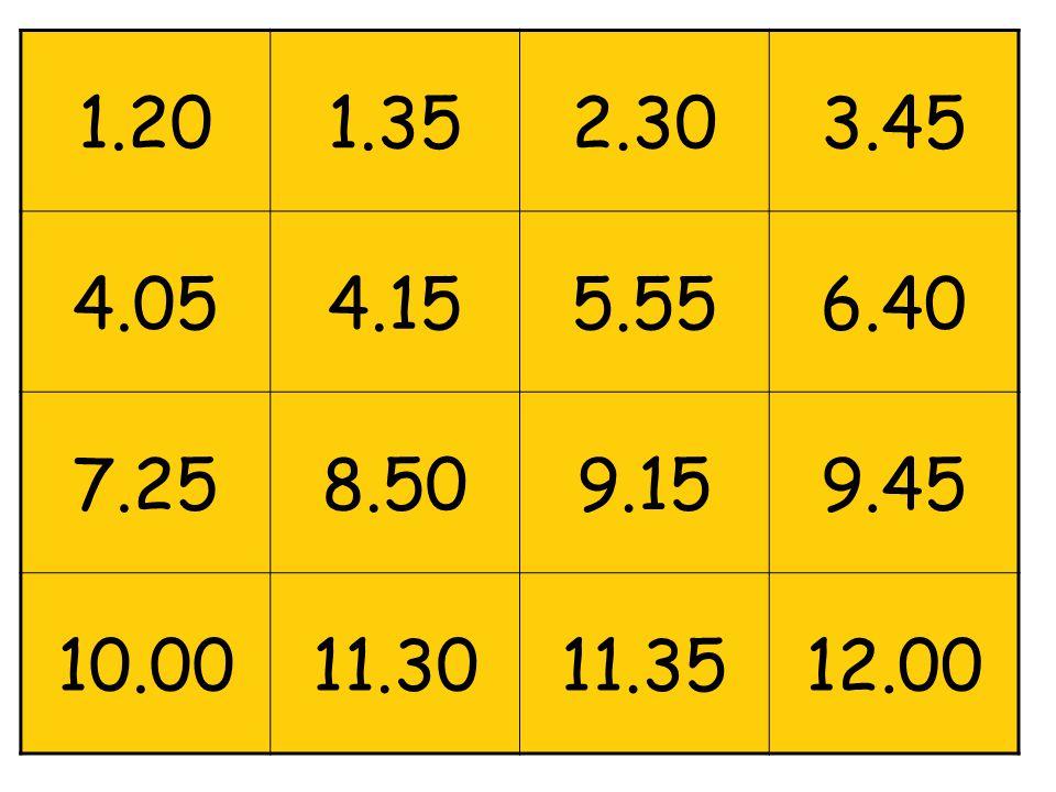 1.20 1.35 2.30 3.45 4.05 4.15 5.55 6.40 7.25 8.50 9.15 9.45 10.00 11.30 11.35 12.00