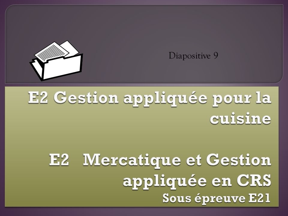 Diapositive 9 E2 Gestion appliquée pour la cuisine E2 Mercatique et Gestion appliquée en CRS Sous épreuve E21.