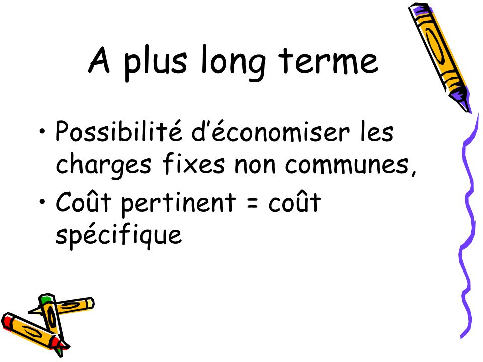 A plus long terme Possibilité d'économiser les charges fixes non communes, Coût pertinent = coût spécifique.