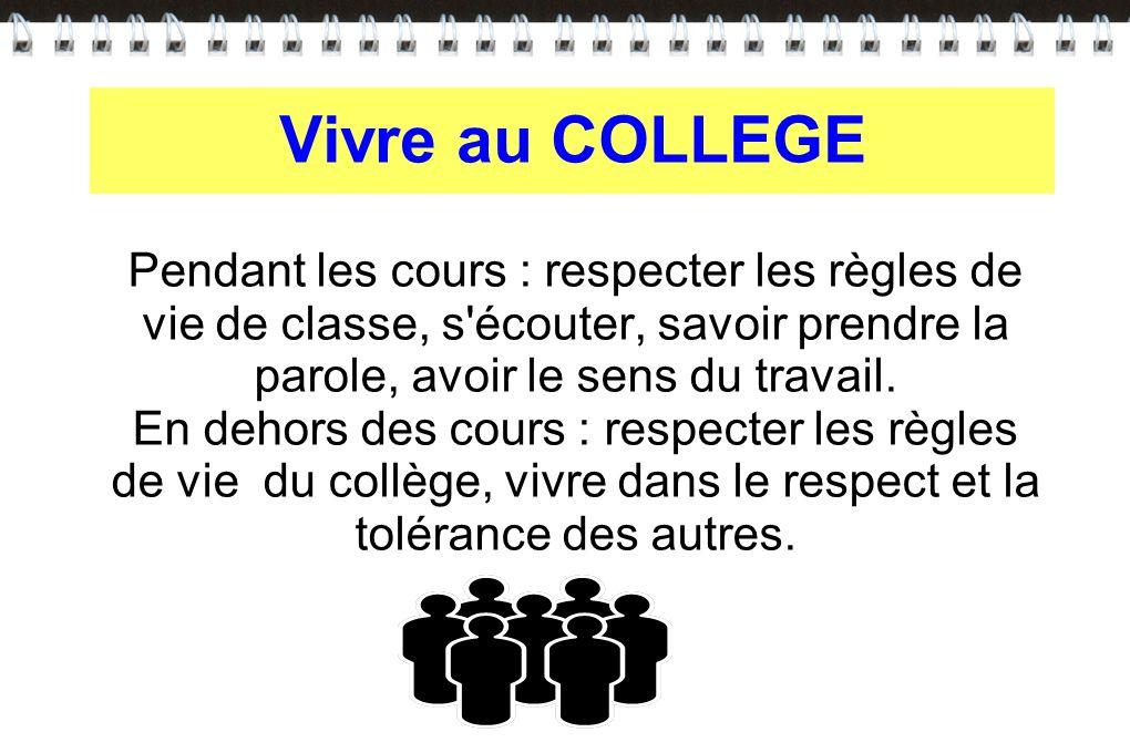 Vivre au COLLEGE Pendant les cours : respecter les règles de vie de classe, s écouter, savoir prendre la parole, avoir le sens du travail.