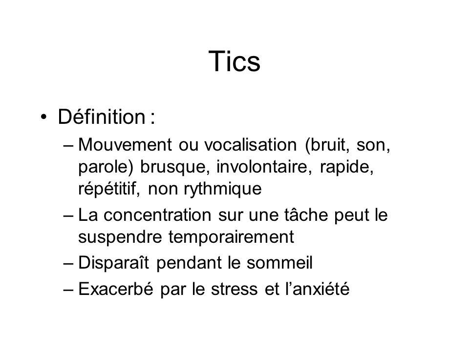 Tics Définition : Mouvement ou vocalisation (bruit, son, parole) brusque, involontaire, rapide, répétitif, non rythmique.