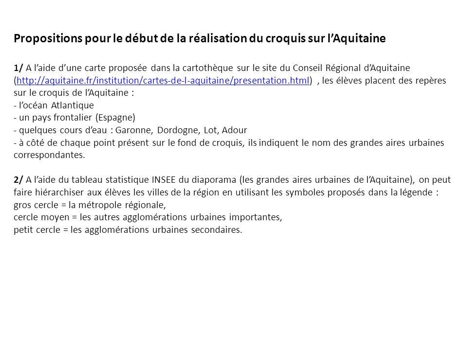 Propositions pour le début de la réalisation du croquis sur l'Aquitaine 1/ A l'aide d'une carte proposée dans la cartothèque sur le site du Conseil Régional d'Aquitaine (http://aquitaine.fr/institution/cartes-de-l-aquitaine/presentation.html) , les élèves placent des repères sur le croquis de l'Aquitaine : - l'océan Atlantique - un pays frontalier (Espagne) - quelques cours d'eau : Garonne, Dordogne, Lot, Adour - à côté de chaque point présent sur le fond de croquis, ils indiquent le nom des grandes aires urbaines correspondantes.
