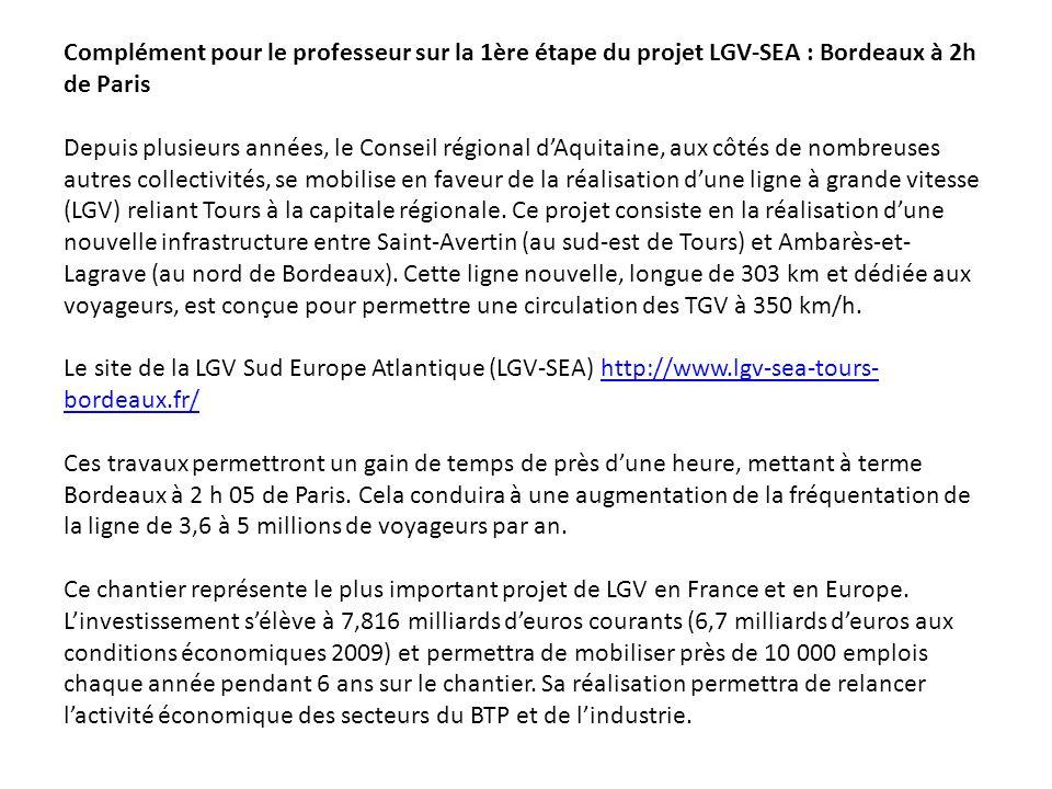 Complément pour le professeur sur la 1ère étape du projet LGV-SEA : Bordeaux à 2h de Paris Depuis plusieurs années, le Conseil régional d'Aquitaine, aux côtés de nombreuses autres collectivités, se mobilise en faveur de la réalisation d'une ligne à grande vitesse (LGV) reliant Tours à la capitale régionale. Ce projet consiste en la réalisation d'une nouvelle infrastructure entre Saint-Avertin (au sud-est de Tours) et Ambarès-et-Lagrave (au nord de Bordeaux). Cette ligne nouvelle, longue de 303 km et dédiée aux voyageurs, est conçue pour permettre une circulation des TGV à 350 km/h. Le site de la LGV Sud Europe Atlantique (LGV-SEA) http://www.lgv-sea-tours-bordeaux.fr/ Ces travaux permettront un gain de temps de près d'une heure, mettant à terme Bordeaux à 2 h 05 de Paris. Cela conduira à une augmentation de la fréquentation de la ligne de 3,6 à 5 millions de voyageurs par an. Ce chantier représente le plus important projet de LGV en France et en Europe. L'investissement s'élève à 7,816 milliards d'euros courants (6,7 milliards d'euros aux conditions économiques 2009) et permettra de mobiliser près de 10 000 emplois chaque année pendant 6 ans sur le chantier. Sa réalisation permettra de relancer l'activité économique des secteurs du BTP et de l'industrie.
