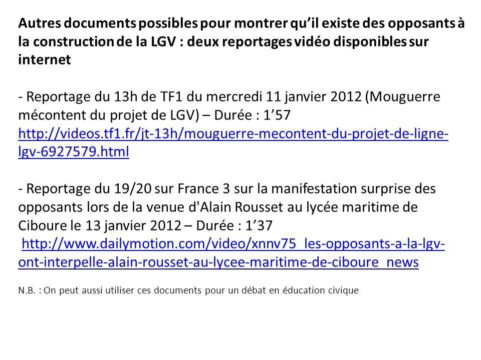 Autres documents possibles pour montrer qu'il existe des opposants à la construction de la LGV : deux reportages vidéo disponibles sur internet - Reportage du 13h de TF1 du mercredi 11 janvier 2012 (Mouguerre mécontent du projet de LGV) – Durée : 1'57 http://videos.tf1.fr/jt-13h/mouguerre-mecontent-du-projet-de-ligne-lgv-6927579.html - Reportage du 19/20 sur France 3 sur la manifestation surprise des opposants lors de la venue d Alain Rousset au lycée maritime de Ciboure le 13 janvier 2012 – Durée : 1'37 http://www.dailymotion.com/video/xnnv75_les-opposants-a-la-lgv-ont-interpelle-alain-rousset-au-lycee-maritime-de-ciboure_news N.B.