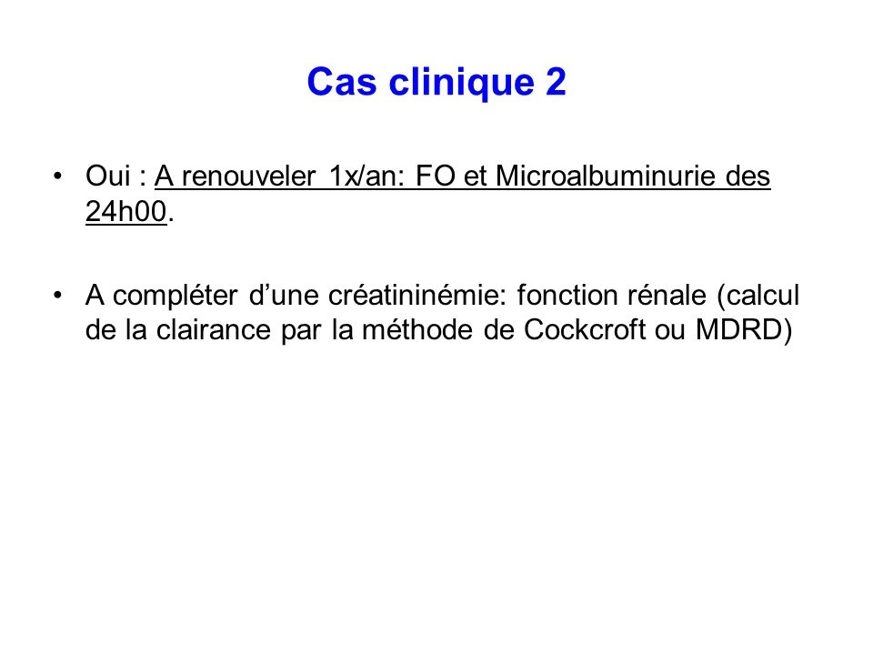 Cas clinique 2Oui : A renouveler 1x/an: FO et Microalbuminurie des 24h00.