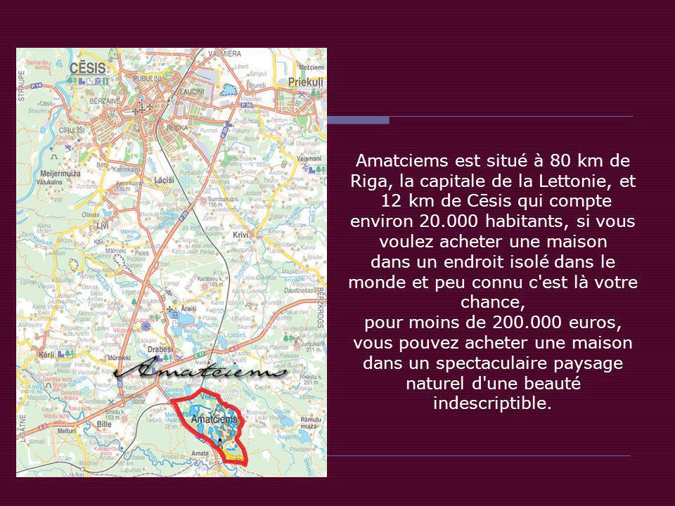 Amatciems est situé à 80 km de Riga, la capitale de la Lettonie, et 12 km de Cēsis qui compte environ 20.000 habitants, si vous voulez acheter une maison dans un endroit isolé dans le monde et peu connu c est là votre chance, pour moins de 200.000 euros, vous pouvez acheter une maison dans un spectaculaire paysage naturel d une beauté indescriptible.