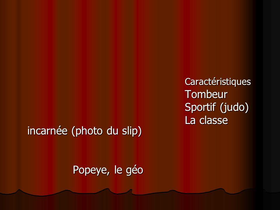 Caractéristiques Tombeur Sportif (judo) La classe incarnée (photo du slip) Popeye, le géo