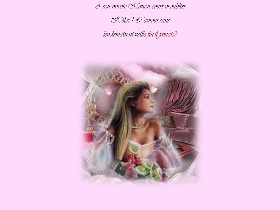 À son miroir Manon court m oublier Hélas ! L'amour sans