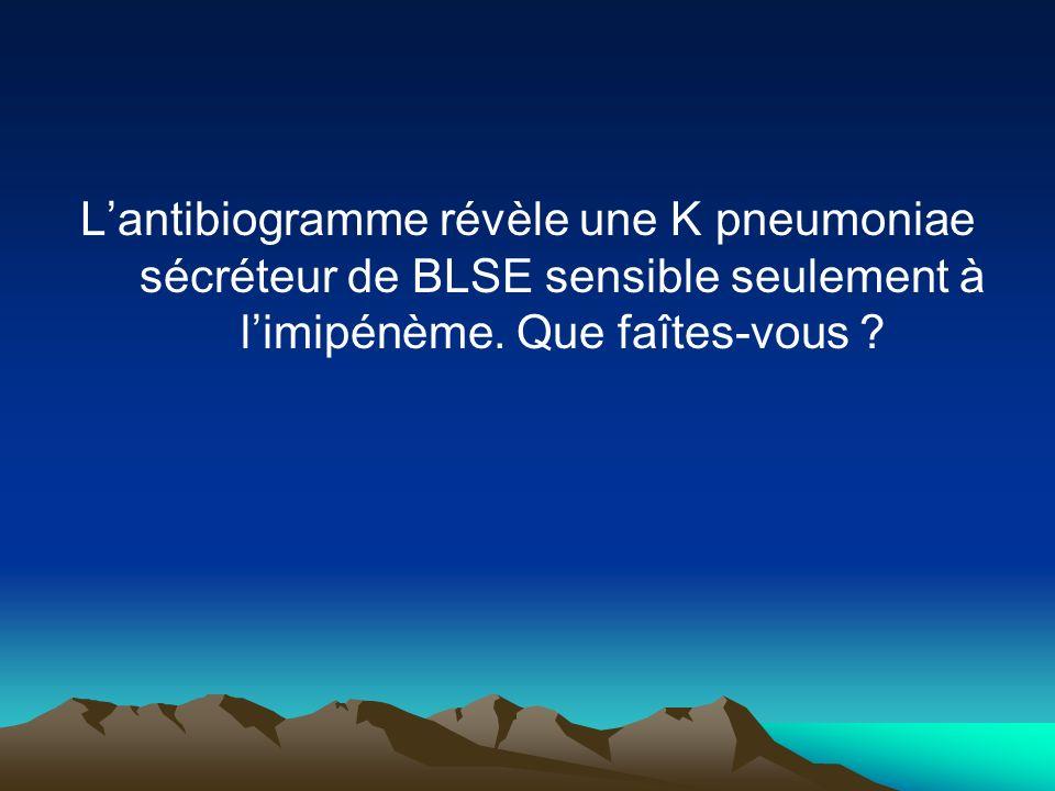 L'antibiogramme révèle une K pneumoniae sécréteur de BLSE sensible seulement à l'imipénème.