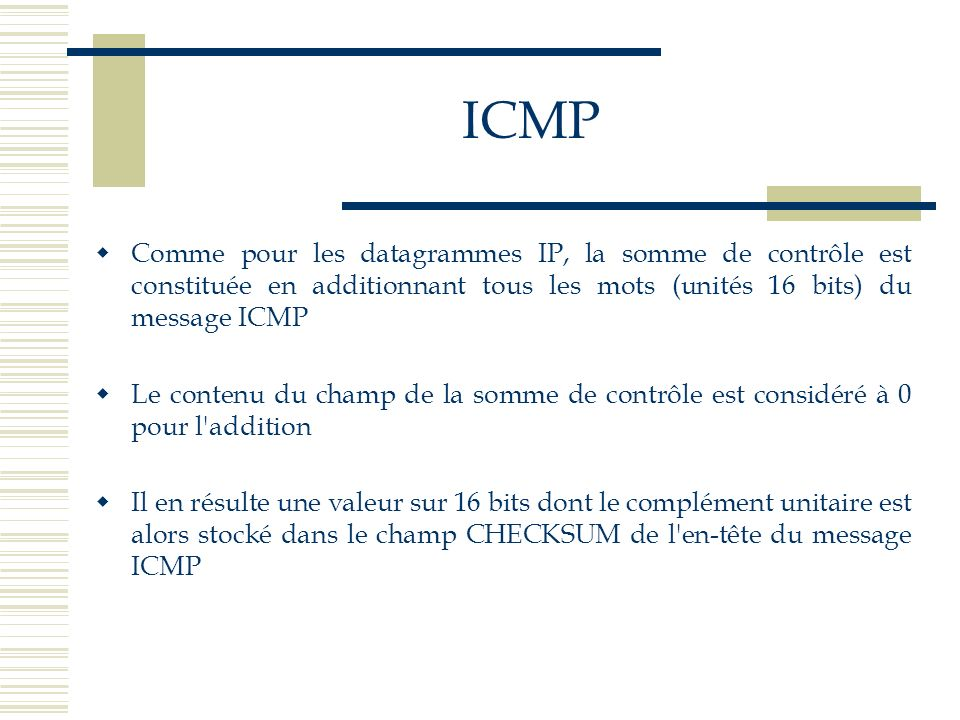 ICMPComme pour les datagrammes IP, la somme de contrôle est constituée en additionnant tous les mots (unités 16 bits) du message ICMP.
