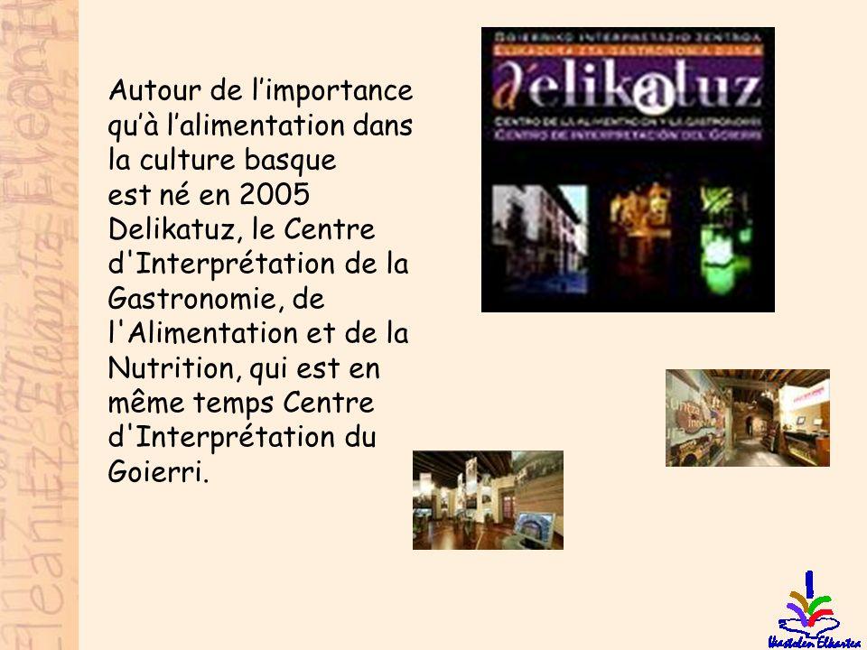 Autour de l'importance qu'à l'alimentation dans la culture basque est né en 2005 Delikatuz, le Centre d Interprétation de la Gastronomie, de l Alimentation et de la Nutrition, qui est en même temps Centre d Interprétation du Goierri.