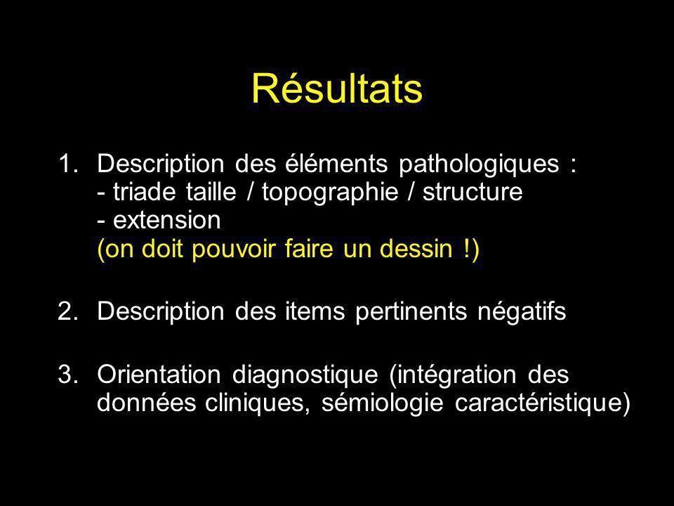 Résultats Description des éléments pathologiques : - triade taille / topographie / structure - extension (on doit pouvoir faire un dessin !)
