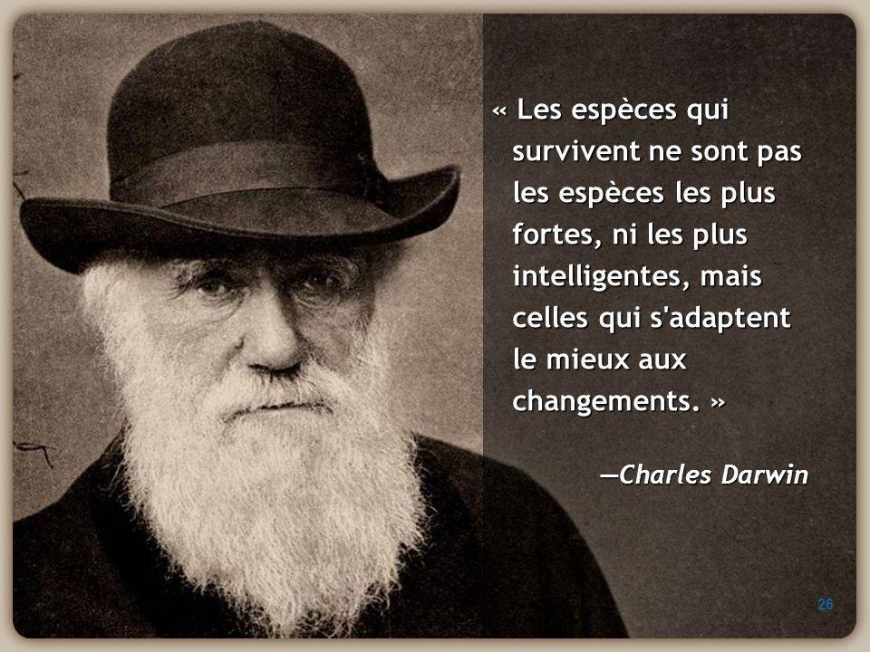 « Les espèces qui survivent ne sont pas les espèces les plus fortes, ni les plus intelligentes, mais celles qui s adaptent le mieux aux changements. »