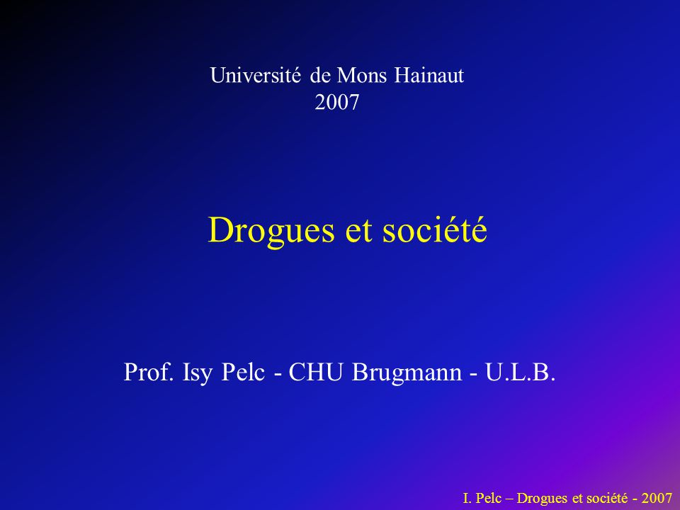 Drogues et société Prof. Isy Pelc - CHU Brugmann - U.L.B.
